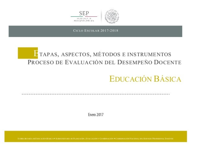 CICLO ESCOLAR 2017-2018 ETAPAS, ASPECTOS, MÉTODOS E INSTRUMENTOS PROCESO DE EVALUACIÓN DEL DESEMPEÑO DOCENTE EDUCACIÓN BÁS...