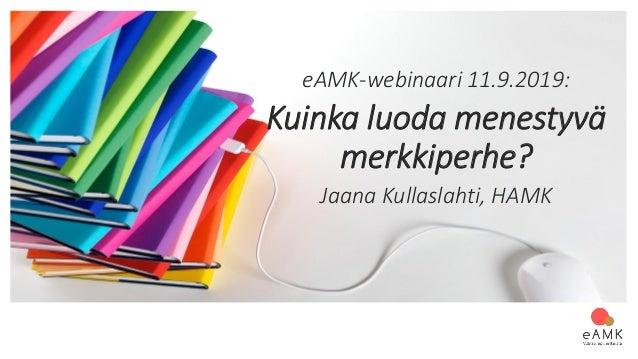 eAMK-webinaari 11.9.2019: Kuinka luoda menestyvä merkkiperhe? Jaana Kullaslahti, HAMK