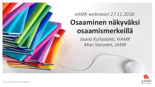 27.11.2018 Kullaslahti & Varonen eAMK-webinaari 27.11.2018: Osaaminen näkyväksi osaamismerkeillä Jaana Kullaslahti, HAMK M...