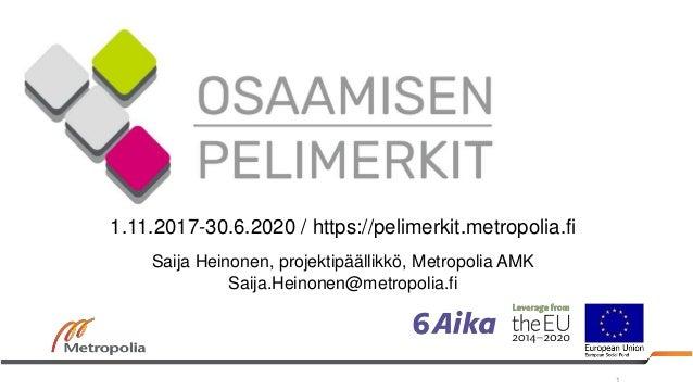 1 1.11.2017-30.6.2020 / https://pelimerkit.metropolia.fi Saija Heinonen, projektipäällikkö, Metropolia AMK Saija.Heinonen@...