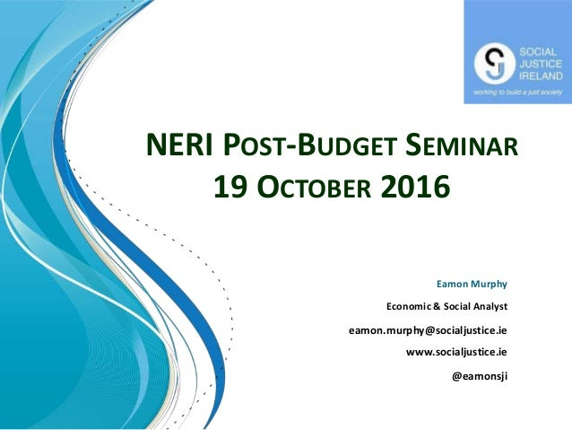 NERI POST-BUDGET SEMINAR 19 OCTOBER 2016 Eamon Murphy Economic & Social Analyst eamon.murphy@socialjustice.ie www.socialju...