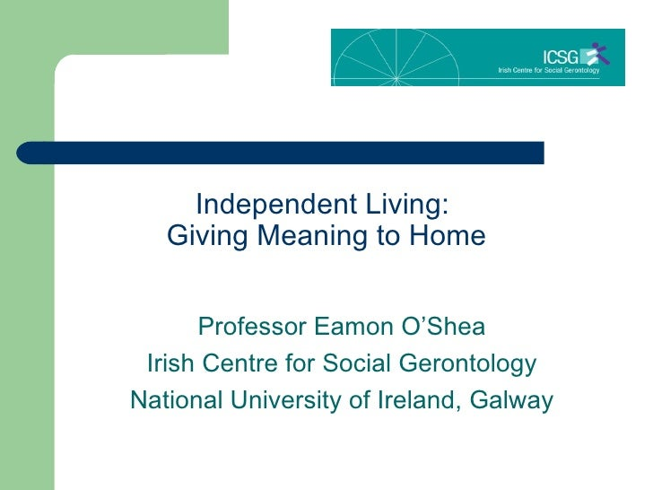 Independent Living:  Giving Meaning to Home Professor Eamon O'Shea Irish Centre for Social Gerontology National University...