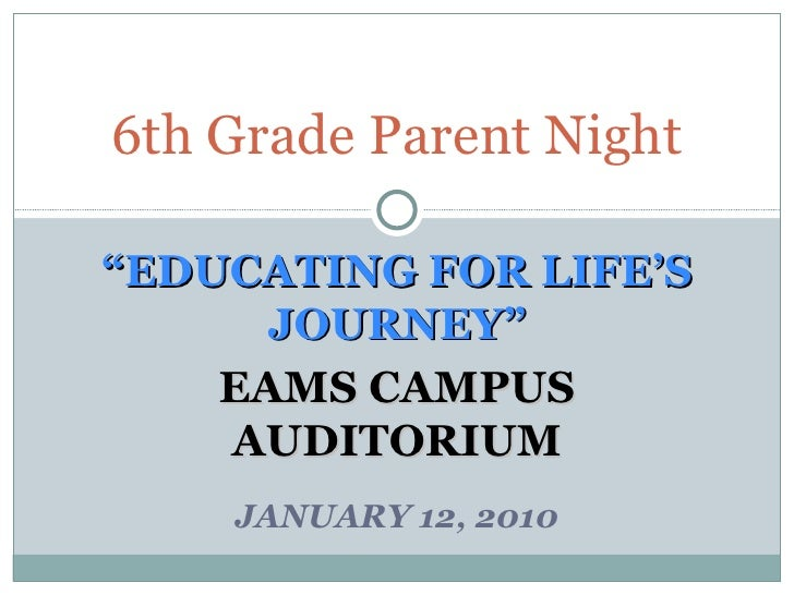 """ EDUCATING FOR LIFE'S JOURNEY"" EAMS CAMPUS AUDITORIUM JANUARY 12, 2010 6th Grade Parent Night"