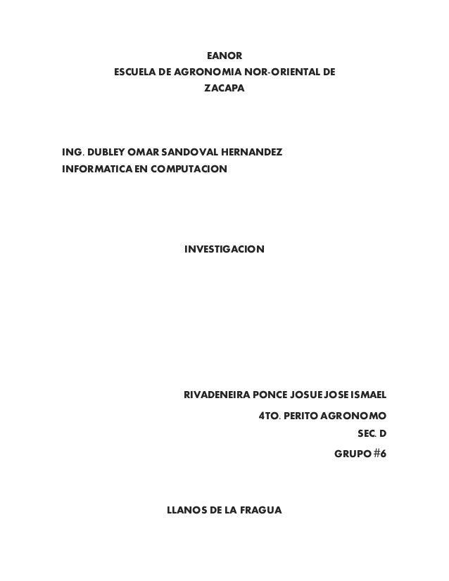 EANOR ESCUELA DE AGRONOMIA NOR-ORIENTAL DE ZACAPA ING. DUBLEY OMAR SANDOVAL HERNANDEZ INFORMATICA EN COMPUTACION INVESTIGA...