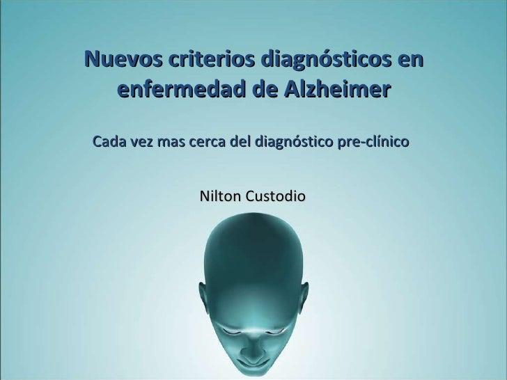 Cada vez mas cerca del diagnóstico pre-clínico Nilton Custodio Nuevos criterios diagnósticos en enfermedad de Alzheimer