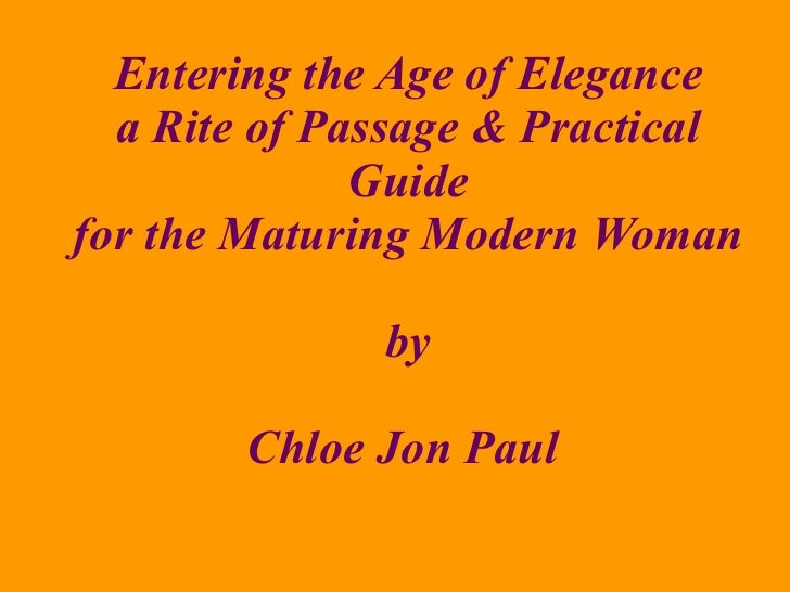 Entering the Age of Elegance a Rite of Passage & Practical Guide for the Maturing Modern Woman by Chloe Jon Paul