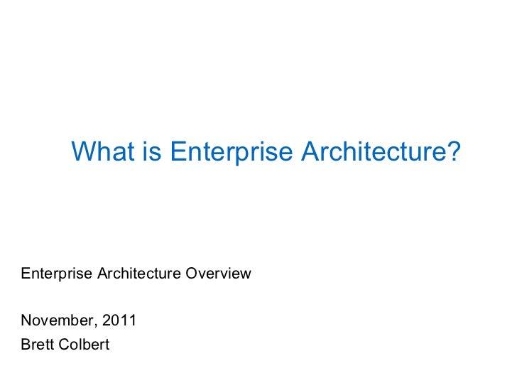 What is Enterprise Architecture?Enterprise Architecture OverviewNovember, 2011Brett Colbert