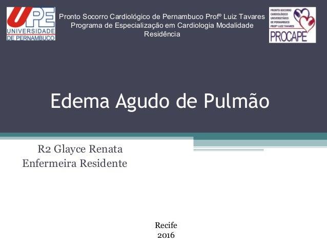 Edema Agudo de Pulmão R2 Glayce Renata Enfermeira Residente Pronto Socorro Cardiológico de Pernambuco Profº Luiz Tavares P...
