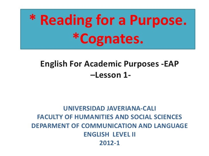 * Reading for a Purpose.      *Cognates.  English For Academic Purposes -EAP               –Lesson 1-        UNIVERSIDAD J...