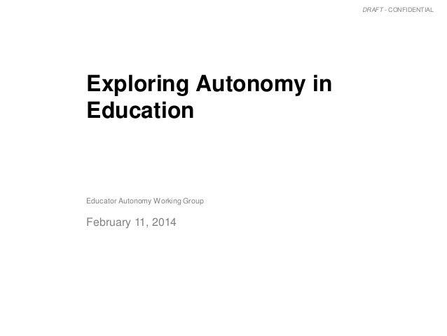 DRAFT - CONFIDENTIAL  Exploring Autonomy in Education  Educator Autonomy Working Group  February 11, 2014  1