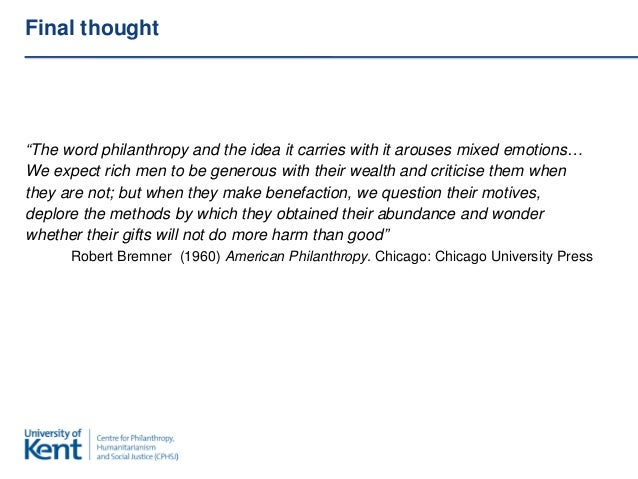 """Final thought""""The word philanthropy and the idea it carries with it arouses mixed emotions…We expect rich men to be genero..."""