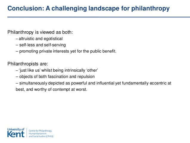 Conclusion: A challenging landscape for philanthropyPhilanthropy is viewed as both:    – altruistic and egotistical    – s...