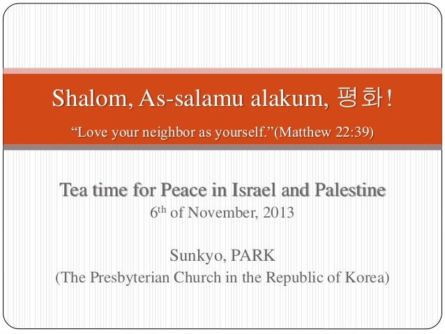 """Shalom, As-salamu alakum, 평화! """"Love your neighbor as yourself.""""(Matthew 22:39)  Tea time for Peace in Israel and Palestine..."""