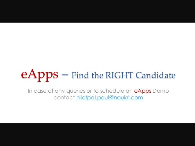 eApps – Find the RIGHT Candidate In case of any queries or to schedule an eApps Demo contact nilotpal.paul@naukri.com
