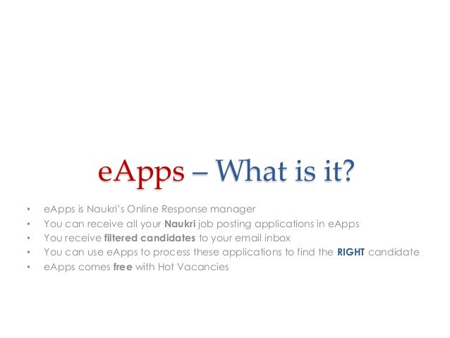 eApps – What is it? • • • • •  eApps is Naukri's Online Response manager You can receive all your Naukri job posting appli...