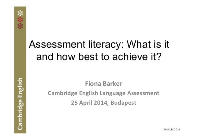 Assessment literacy: What is it and how best to achieve it? Fiona Barker Cambridge English Language Assessment 25 April 20...