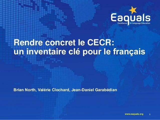 Rendre concret le CECR: un inventaire clé pour le français Brian North, Valérie Clochard, Jean-Daniel Garabédian 1www.eaqu...