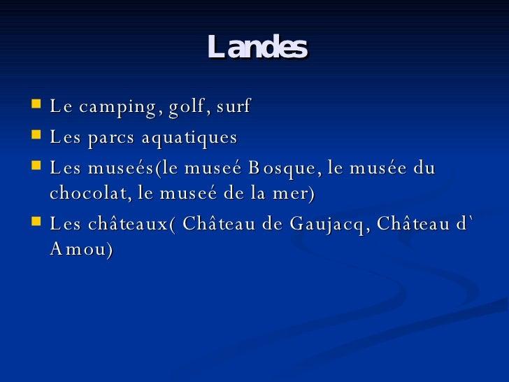 Landes <ul><li>Le camping, golf, surf </li></ul><ul><li>Les parcs aquatiques </li></ul><ul><li>Les museés(le museé Bosque,...