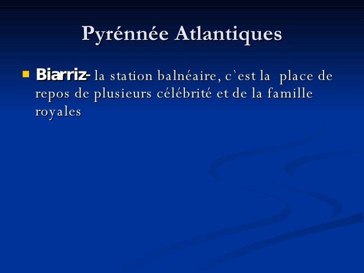 Pyrénnée Atlantiques <ul><li>Biarriz-  la station balnéaire, c ` est la  place de repos de plusieurs célébrité et de la fa...