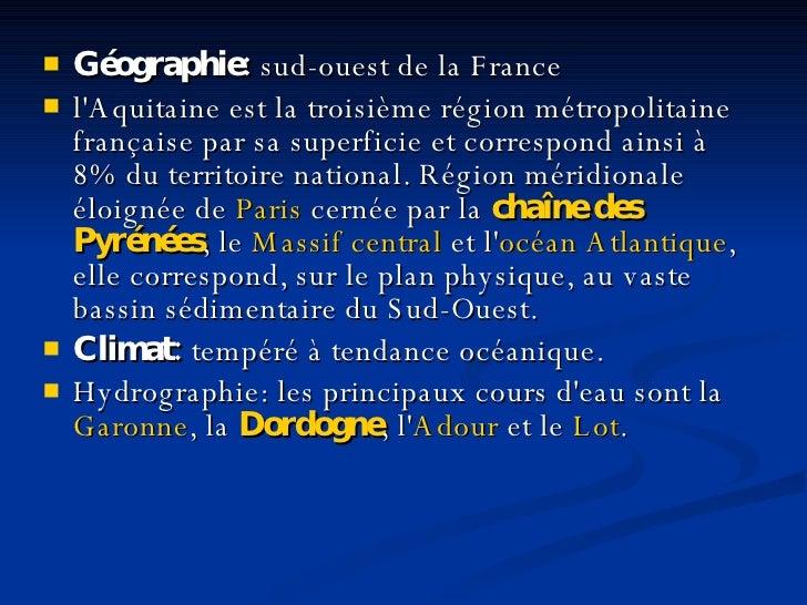 <ul><li>Géographie:  sud - ouest de la France </li></ul><ul><li>l'Aquitaine est la troisième région métropolitaine françai...