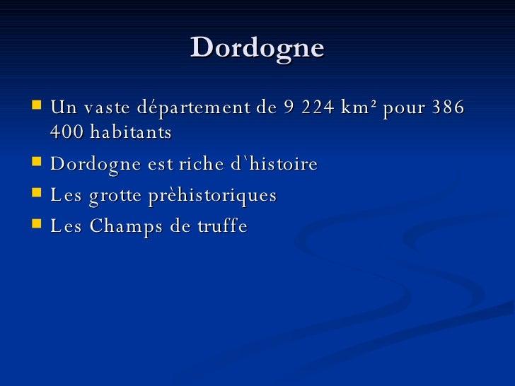 Dordogne <ul><li>Un vaste département de 9 224 km² pour 386 400 habitants </li></ul><ul><li>Dordogne est riche d`histoire ...