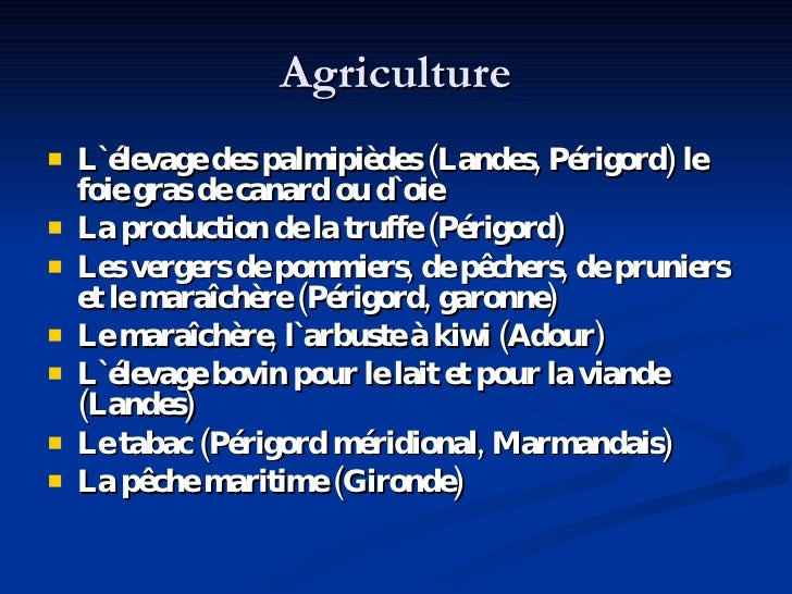 Agriculture <ul><li>L `élevage des palmipièdes (Landes, Périgord) le foie gras de canard ou d` oie </li></ul><ul><li>La pr...