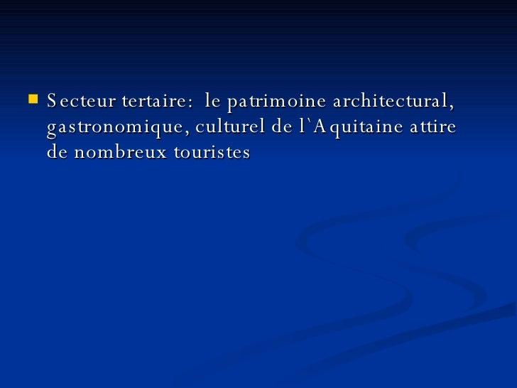 <ul><li>Secteur tertaire:  le patrimoine architectural, gastronomique, culturel de l`Aquitaine attire de nombreux touriste...