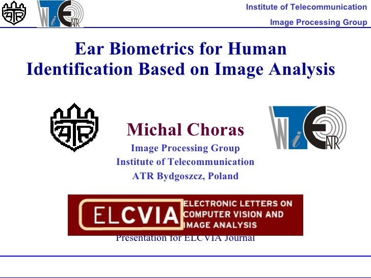 Ear Biometrics for Human Identification Based on Image Analysis Micha l  Chora s Image Processing Group Institute of Telec...