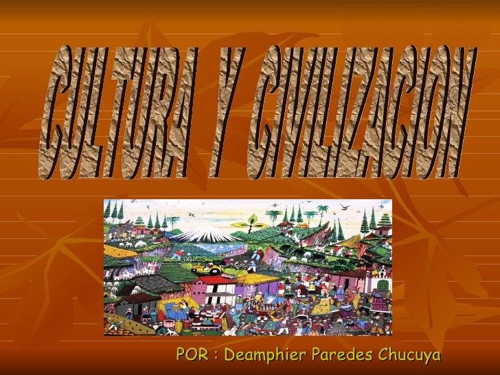<ul><li>POR : Deamphier Paredes Chucuya </li></ul>CULTURA  Y  CIVILIZACION