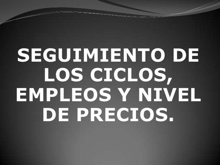 SEGUIMIENTO DE LOS CICLOS, EMPLEOS Y NIVEL DE PRECIOS.<br />
