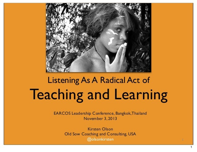 Listening As A Radical Act of  Teaching and Learning EARCOS Leadership Conference, Bangkok, Thailand November 3, 2013 Kirs...