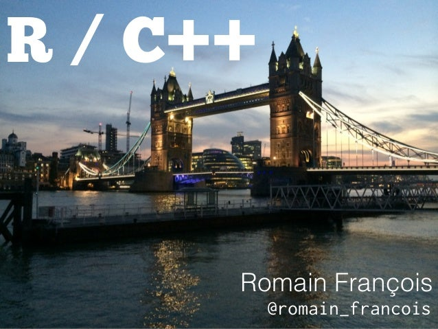 R / C++  Romain François  @romain_francois