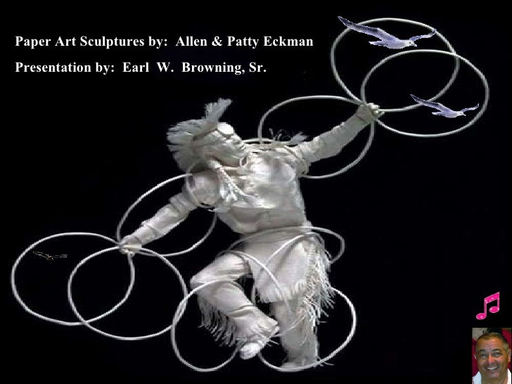 Paper Art Sculptures by:  Allen & Patty Eckman Presentation by:  Earl  W.  Browning, Sr.