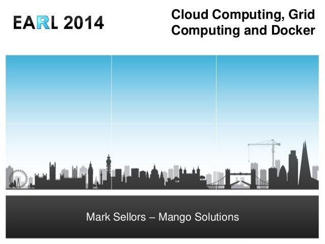 Mark Sellors – Senior IT Consultant msellors@mango-solutions.com Cloud Computing, Grid Computing and Docker Mark Sellors –...