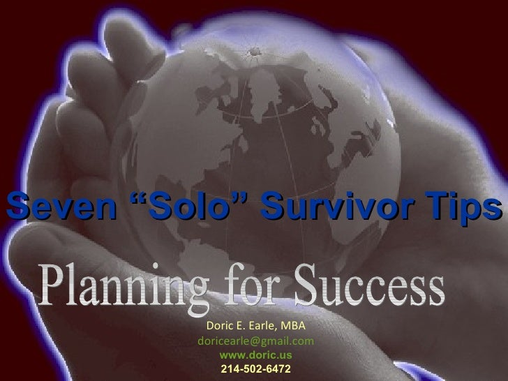"Planning for Success Doric E. Earle, MBA [email_address] www.doric.us 214-502-6472 Seven ""Solo"" Survivor Tips"