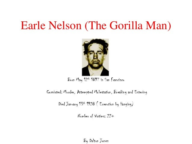 Earle Nelson (The Gorilla Man)                  Born May 12th 1897 in San Francisco     Convicted: Murder, Attempted Moles...