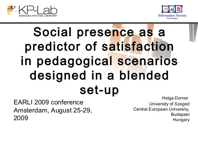 Social presence as apredictor of satisfactionin pedagogical scenariosdesigned in a blendedset-up Helga DornerUniversity of...