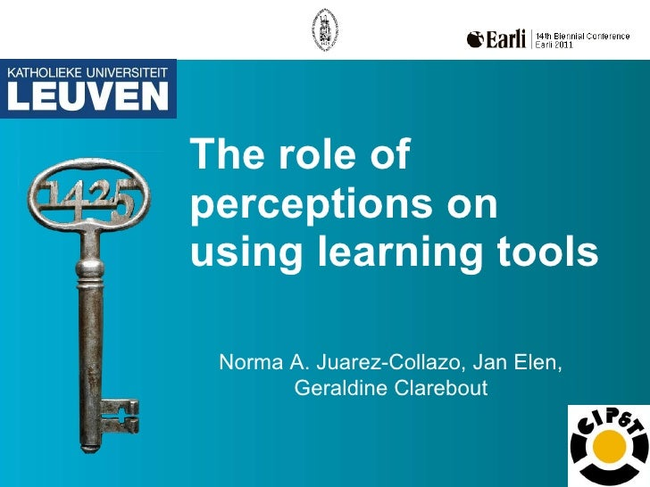 The role of perceptions on using learning tools Norma A. Juarez-Collazo, Jan Elen, Geraldine Clarebout
