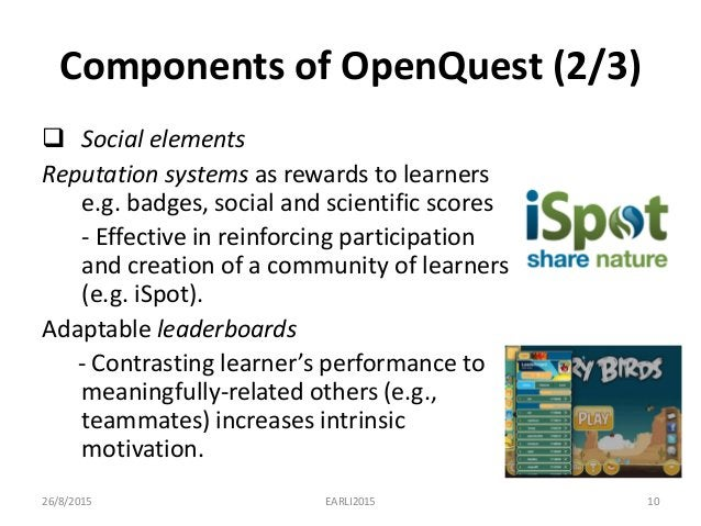 Components of OpenQuest (2/3)  Social elements Reputation systems as rewards to learners e.g. badges, social and scientif...