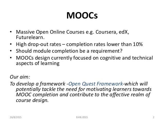 MOOCs • Massive Open Online Courses e.g. Coursera, edX, Futurelearn. • High drop-out rates – completion rates lower than 1...