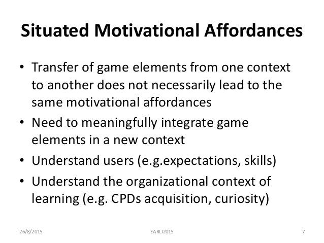 Situated Motivational Affordances • Transfer of game elements from one context to another does not necessarily lead to the...