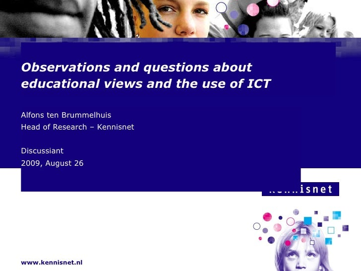 Observations and questions about  educational views and the use of ICT Alfons ten Brummelhuis  Head of Research – Kennisne...