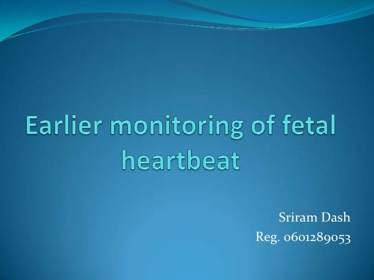 Earlier monitoring of fetal heartbeat<br />Sriram Dash<br />Reg. 0601289053<br />