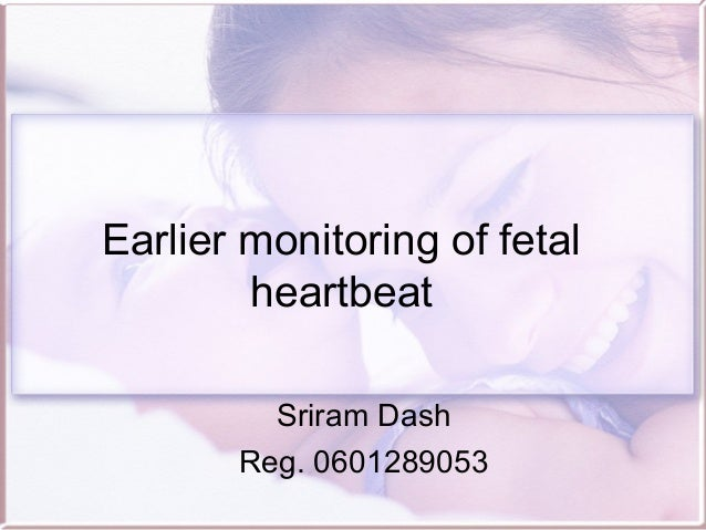 Earlier monitoring of fetal heartbeat Sriram Dash Reg. 0601289053