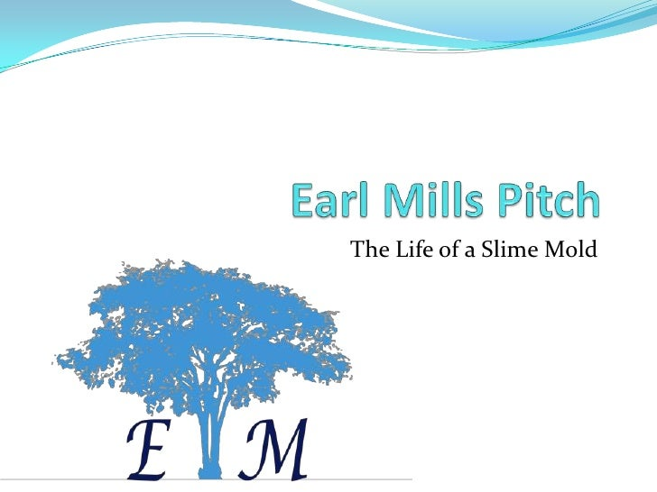Earl Mills Pitch<br />The Life of a Slime Mold<br />