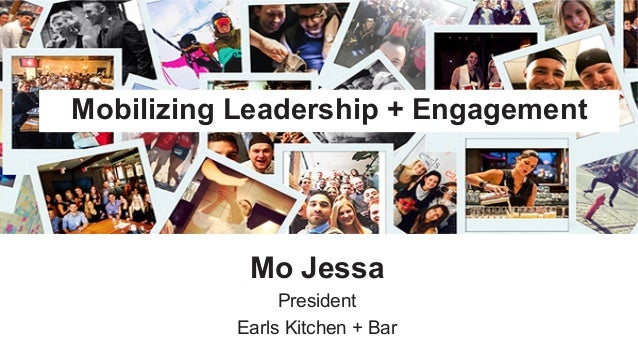 ​ Mo Jessa ​ President ​ Earls Kitchen + Bar Mobilizing Leadership + Engagement