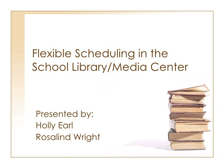 Flexible Scheduling in the  School Library/Media Center Presented by: Holly Earl Rosalind Wright