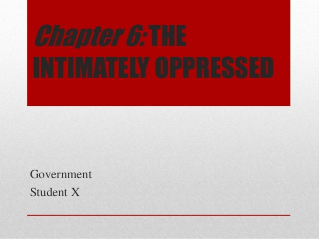 Chapter 6: THE  INTIMATELY OPPRESSED  Government  Student X