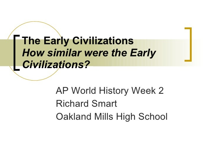 The Early Civilizations How similar were the Early Civilizations? AP World History Week 2 Richard Smart Oakland Mills High...