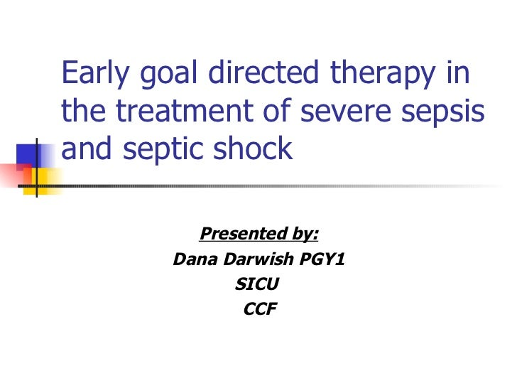 Early goal directed therapy in the treatment of severe sepsis and septic shock Presented by: Dana Darwish PGY1 SICU  CCF